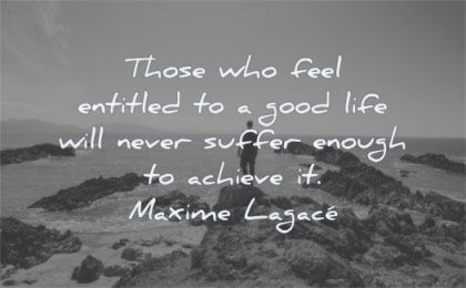 quotes about being strong feel entitled good life never suffer enough achieve maxime lagace wisdom man rocks nature
