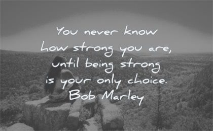 quotes about being strong never know how until your only choice bob marley wisdom woman mountain