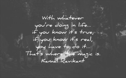 quotes to live by whatever you doing life you know true you know its real you have thats where magic kamal ravikant wisdom fire people