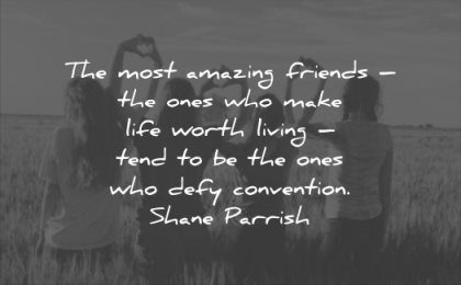 relationship quotes most amazing friends ones make life worth living tend ones who defy convention shane parrish wisdom