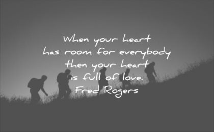 relationship quotes when your heart has room for everybody then heart full love fred rogers wisdom
