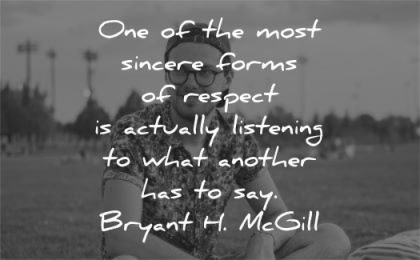 respect quotes most sincere forms actually listening what another has say bryant h mcgill wisdom man sitting