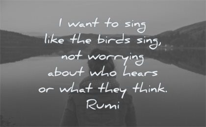 rumi quotes want sing like birds sing worrying about who hears what they think wisdom woman solitude water nature