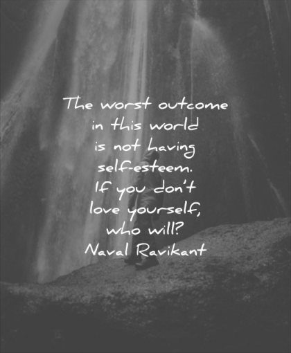 self esteem quotes worst outcome this world having you dont love yourself who will naval ravikant wisdom waterfall solitude water nature