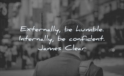 self respect quotes externally humble internally confidence james clear wisdom man business city