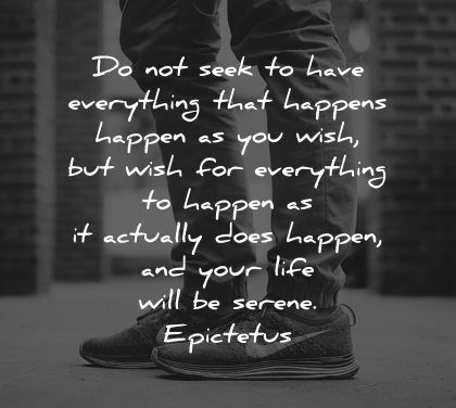 serenity quotes not seek have everything happens happen you wish epictetus wisdom shoes man legs