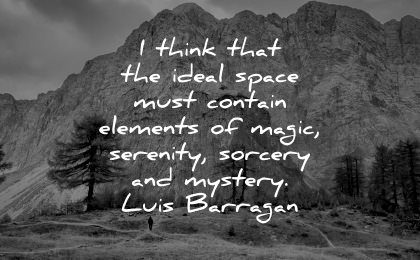 serenity quotes think ideal space must contain elements magic sorcery mystery luis barragan wisdom nature mountains