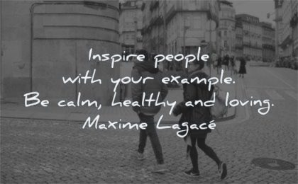 short inspirational quotes inspire people your example calm healthy loving maxime lagace wisdom couple street crossing city