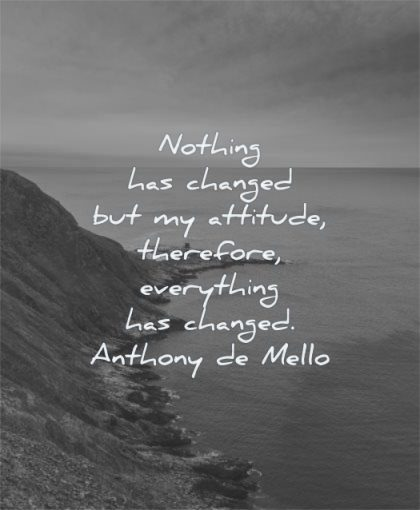 short inspirational quotes nothing has changed attitude therefore everything anthony de mello wisdom water mountain nature