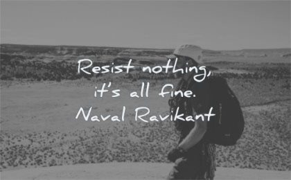 short inspirational quotes resist nothing its all fine naval ravikant wisdom man laughing nature