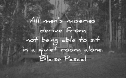 silence quotes all mens miseries derive from being able sit quiet room alone blaise pascal wisdom house cabin