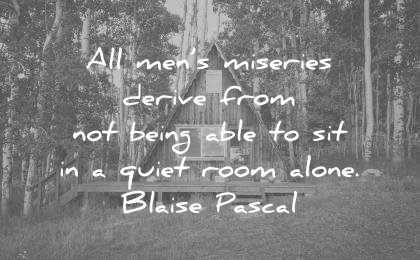 silence quotes all mens miseries derive from being able sit quiet room alone blaise pascal wisdom