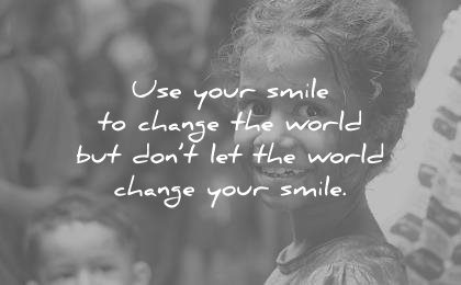 smile quotes use your but dont let the world change unknown wisdom