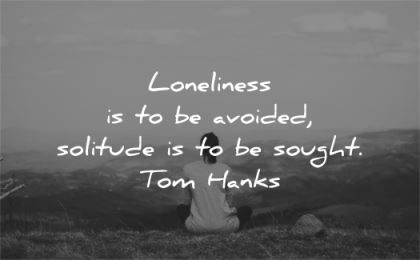solitude quotes loneliness avoided sought tom hanks wisdom woman sitting nature