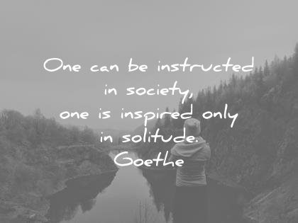 solitude quotes can instructed society one inspired only johann wolfgang von goethe wisdom