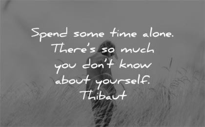 solitude quotes spend time alone there much you dont know about yourself thibaut wisdom