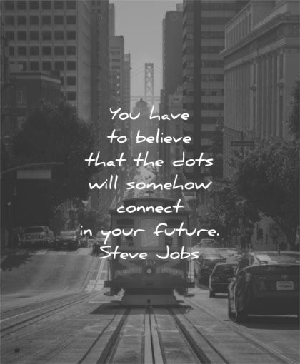 steve jobs quotes you have believe dots will somehow connect your future wisdom train san francisco