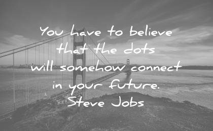 steve jobs quotes you have believe that dots will somehow connect your future wisdom