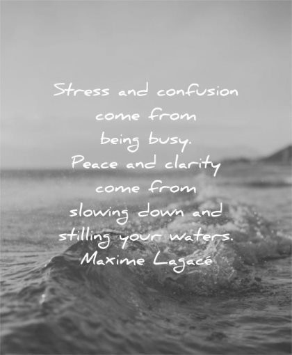 stress quotes confusion come from being busy peace clarity slowing down stilling your waters maxime lagace wisdom