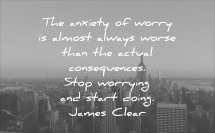 stress quotes anxiety worry almost always worse than actual consequences stop worrying start doing james clear wisdom