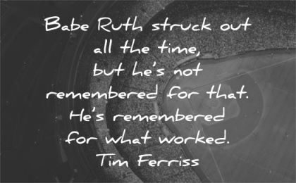 tim ferriss quotes babe ruth struck out time remembered wisdom baseball stadium