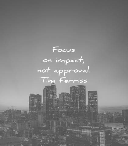 tim ferriss quotes focus impact not approval wisdom