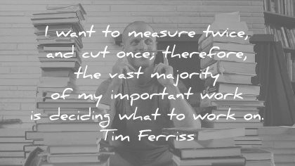 tim ferriss quotes want measure twice cut once therefore vast majority important work deciding what work wisdom