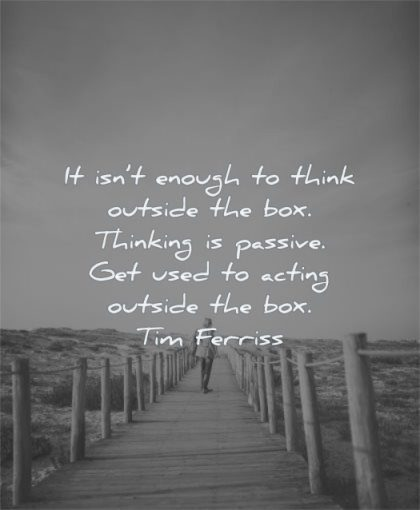 tim ferriss quotes enough think outside box thinking passive used acting wisdom man beach