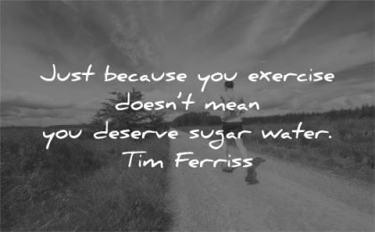 tim ferriss quotes just because you exercise doesnt mean deserve sugar water wisdom man running