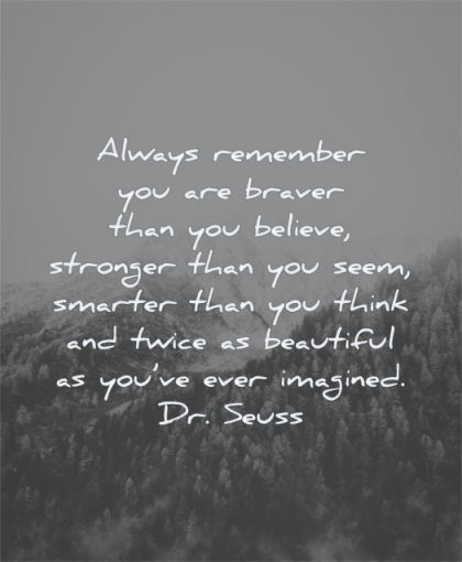 uplifting quotes always remember you braver than believe stronger seem smarter think twice beautiful ever imagined dr seuss wisdom nature