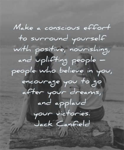 uplifting quotes make conscious effort surround yourself positive nourishing uplifting people who believe encourage jack canfield wisdom friends women sitting