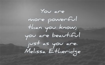 uplifting quotes more powerful than know beautiful just the way melissa etheridge wisdom nature landscape