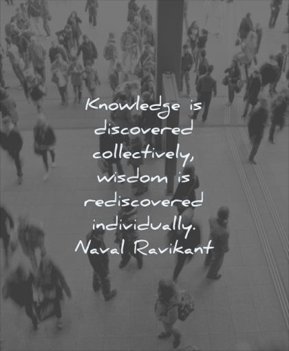 wisdom quotes knowledge discovered collectively rediscovered individually naval ravikant people standing