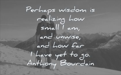 wisdom quotes perhaps realizing how small unwise how far have yet anthony bourdain man mountain nature landscape