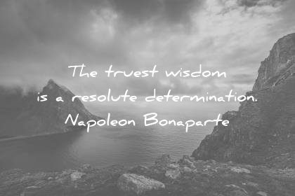 words of wisdom quotes truest resolute determination napoleon bonaparte