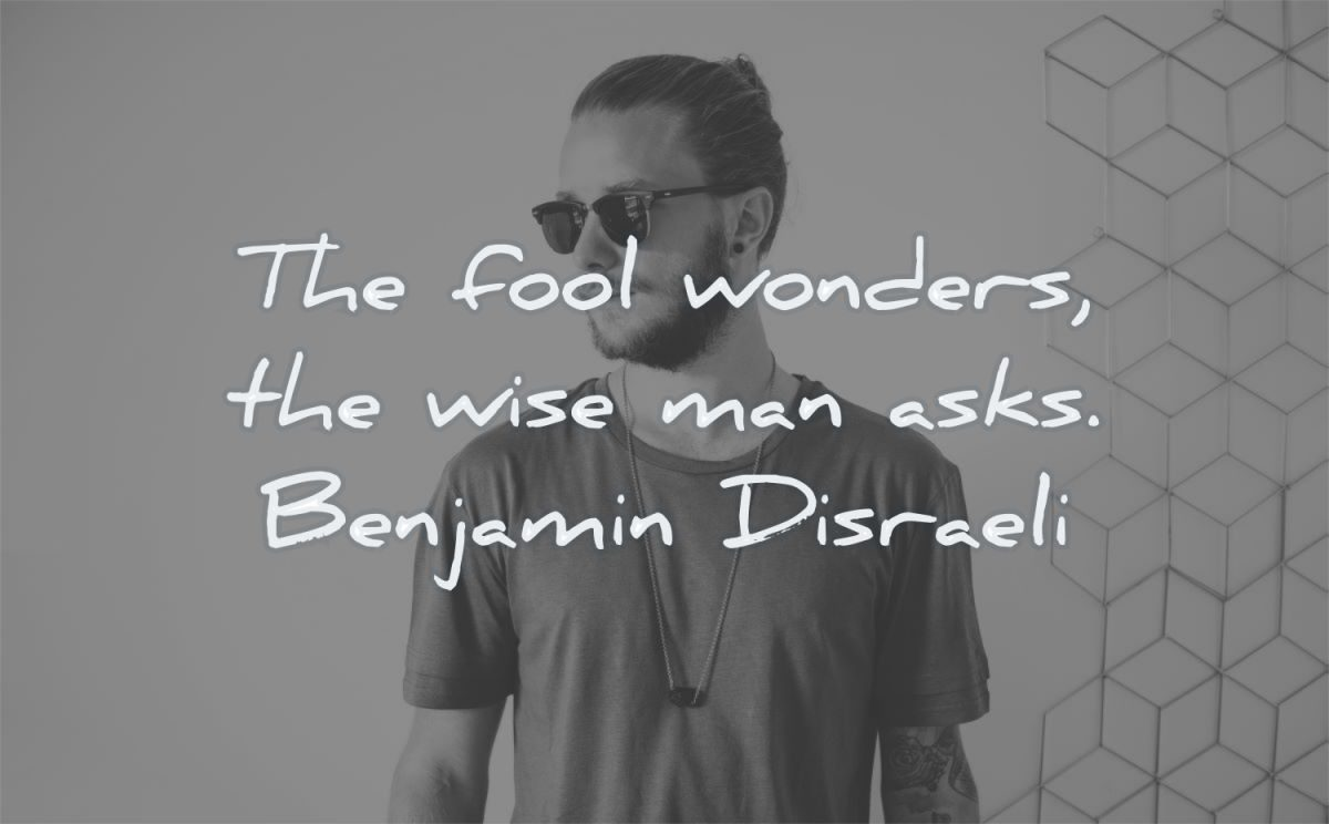 words of wisdom fool wonders wise man asks benjamin disraeli