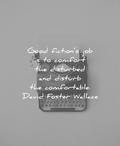 writing quotes good fictions job comfort disturbed disturb comfortable david foster wallace wisdom