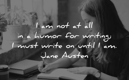 writing quotes humor must write until jane austen wisdom woman sitting