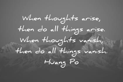 zen quotes when thoughts arise then do all things arise when thoughts vanish then do all things vanish huang po wisdom quotes